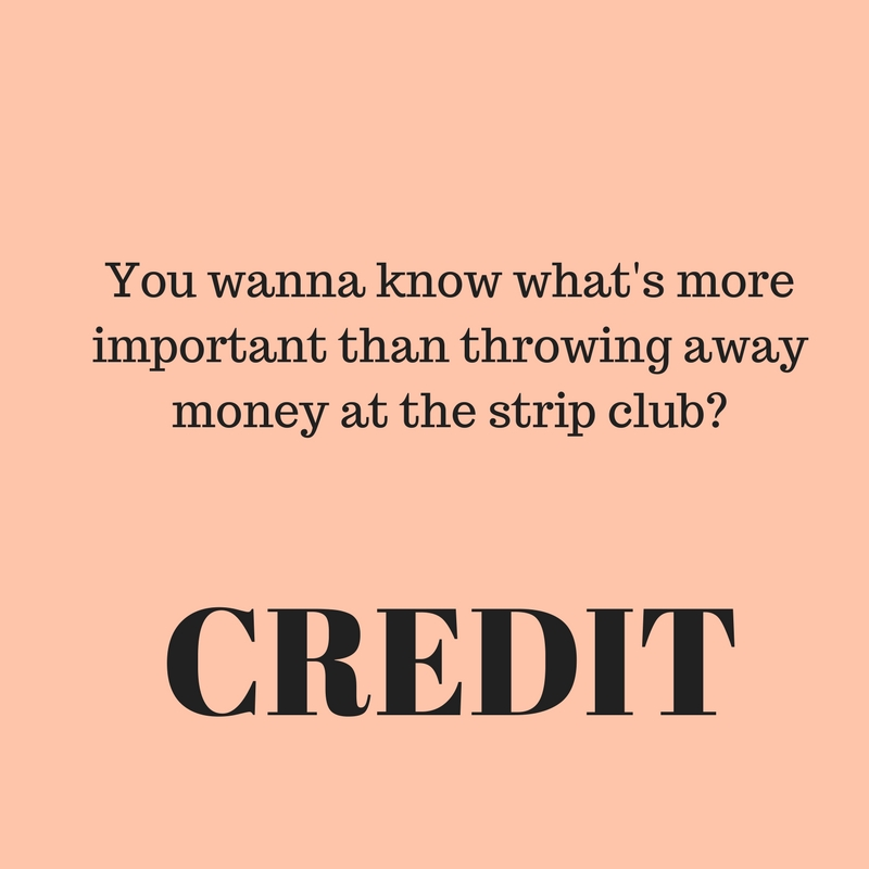 You wanna know what's more important than throwing away money at the strip club-